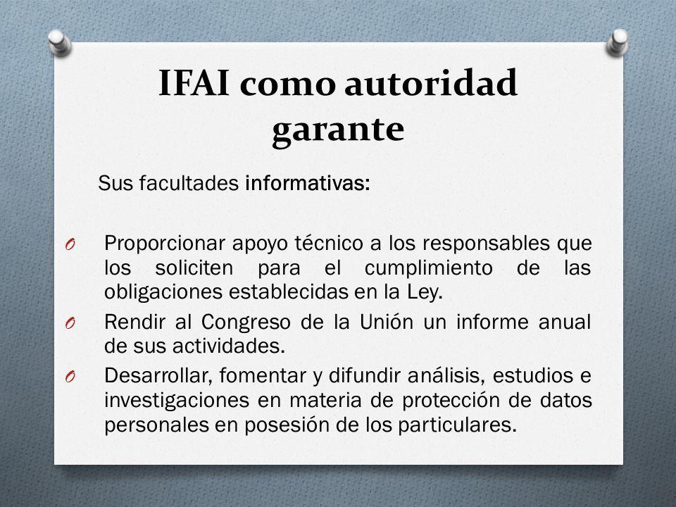 IFAI como autoridad garante Sus facultades informativas: O Proporcionar apoyo técnico a los responsables que los soliciten para el cumplimiento de las obligaciones establecidas en la Ley.