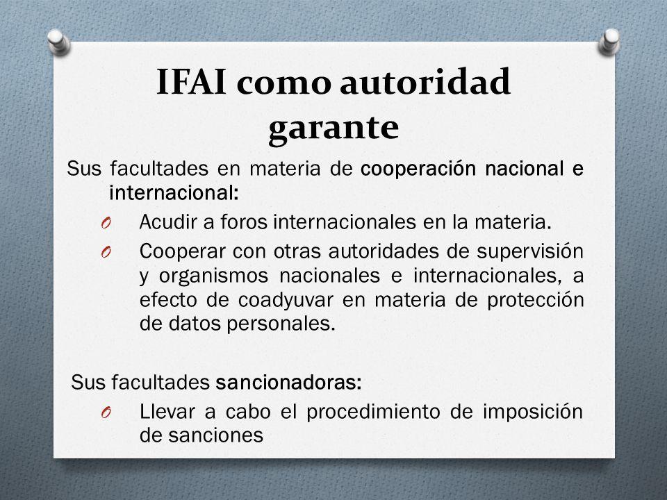 IFAI como autoridad garante Sus facultades en materia de cooperación nacional e internacional: O Acudir a foros internacionales en la materia.