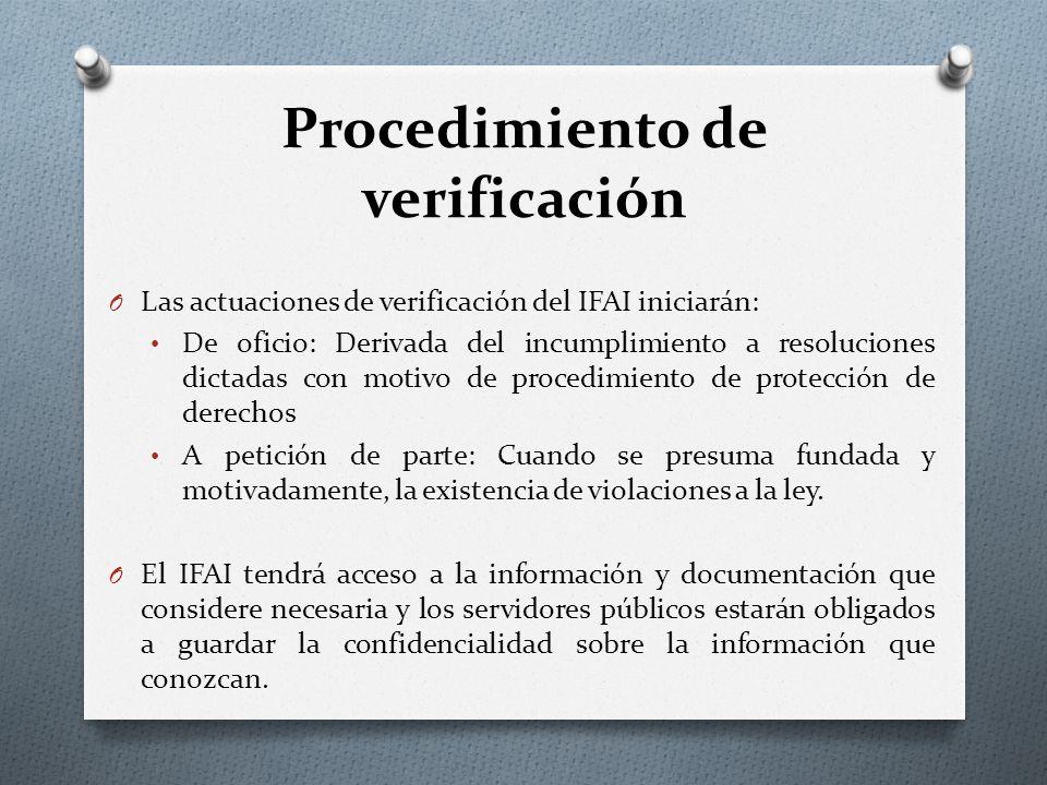 Procedimiento de verificación O Las actuaciones de verificación del IFAI iniciarán: De oficio: Derivada del incumplimiento a resoluciones dictadas con motivo de procedimiento de protección de derechos A petición de parte: Cuando se presuma fundada y motivadamente, la existencia de violaciones a la ley.