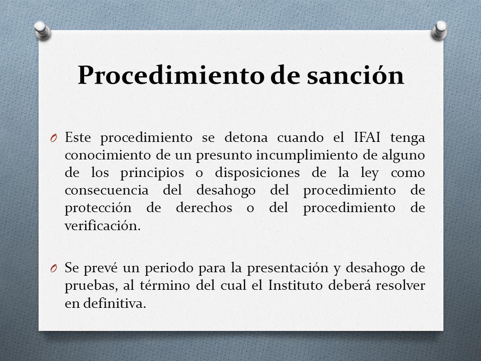 Procedimiento de sanción O Este procedimiento se detona cuando el IFAI tenga conocimiento de un presunto incumplimiento de alguno de los principios o disposiciones de la ley como consecuencia del desahogo del procedimiento de protección de derechos o del procedimiento de verificación.
