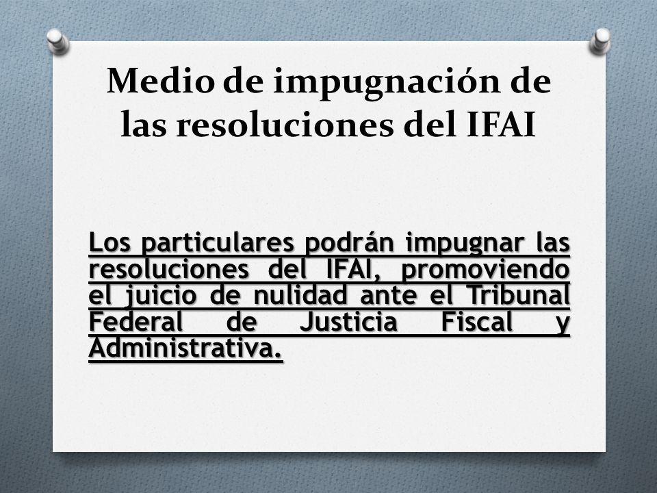 Medio de impugnación de las resoluciones del IFAI Los particulares podrán impugnar las resoluciones del IFAI, promoviendo el juicio de nulidad ante el Tribunal Federal de Justicia Fiscal y Administrativa.