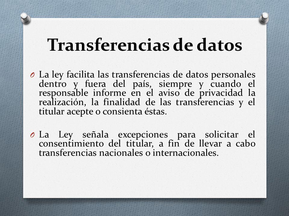 Transferencias de datos O La ley facilita las transferencias de datos personales dentro y fuera del país, siempre y cuando el responsable informe en el aviso de privacidad la realización, la finalidad de las transferencias y el titular acepte o consienta éstas.