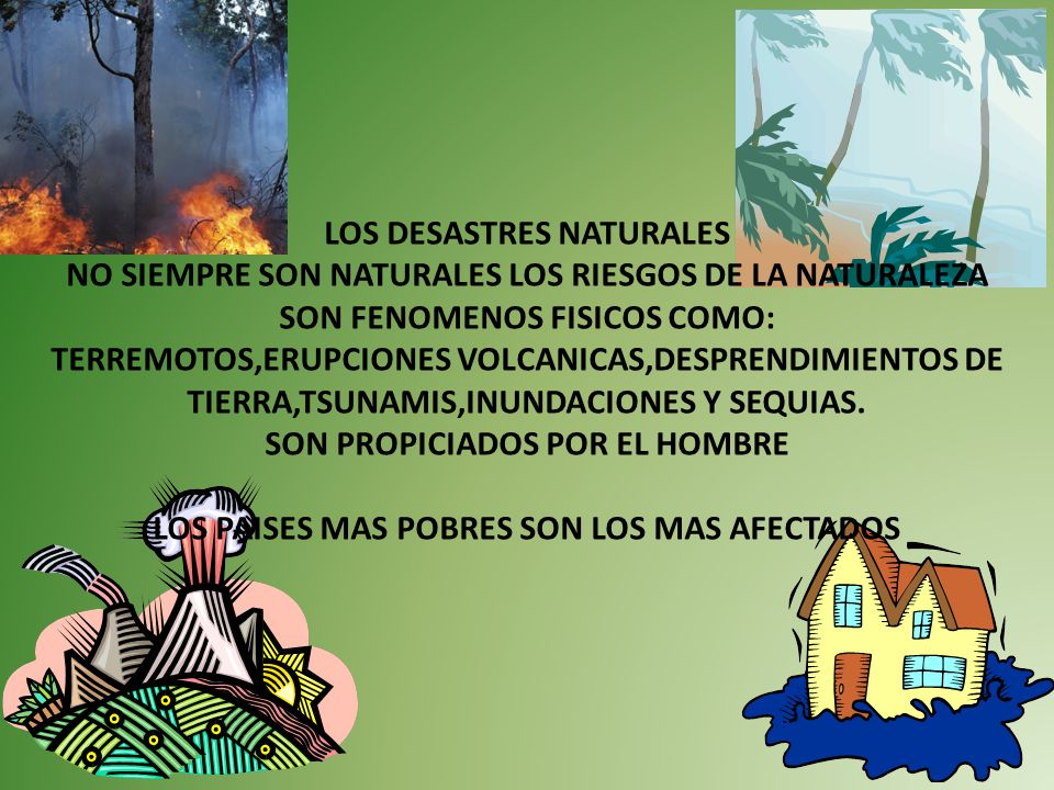 LOS DESASTRES NATURALES NO SIEMPRE SON NATURALES LOS RIESGOS DE LA NATURALEZA SON FENOMENOS FISICOS COMO: TERREMOTOS,ERUPCIONES VOLCANICAS,DESPRENDIMIENTOS DE TIERRA,TSUNAMIS,INUNDACIONES Y SEQUIAS.