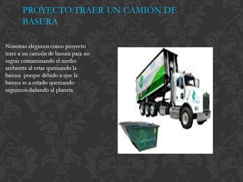 PROYECTO:TRAER UN CAMIÓN DE BASURA Nosotras elegimos como proyecto traer a un camión de basura para no seguir contaminando el medio ambiente al estar