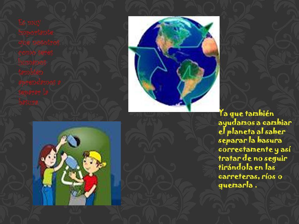 Es muy importante que nosotros como seres humanos también aprendamos a separar la basura. Ya que también ayudamos a cambiar el planeta al saber separa