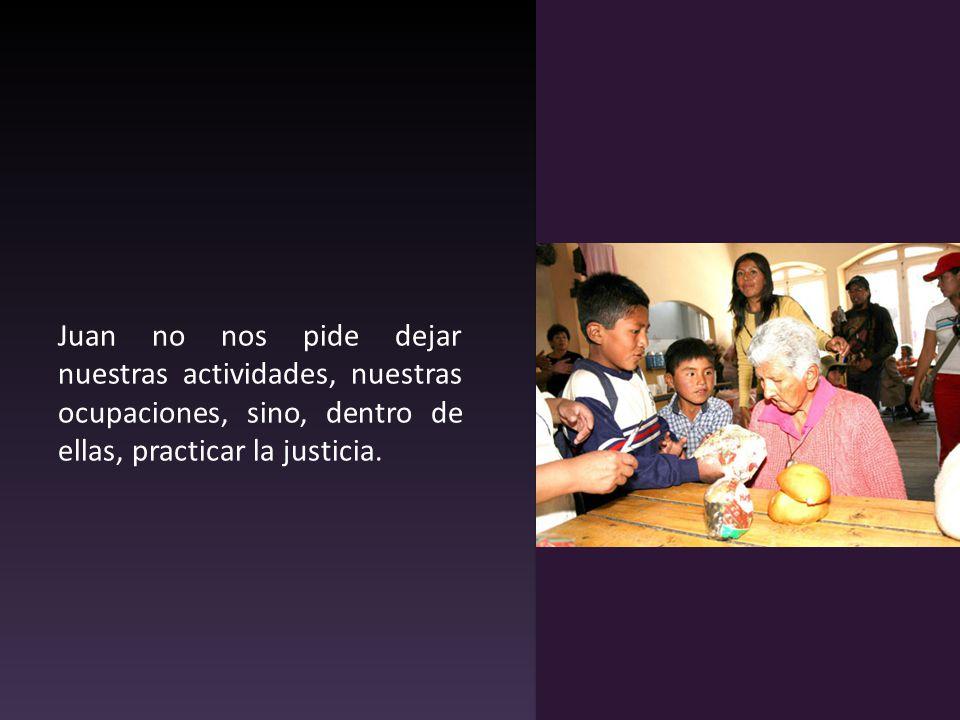 Juan no nos pide dejar nuestras actividades, nuestras ocupaciones, sino, dentro de ellas, practicar la justicia.