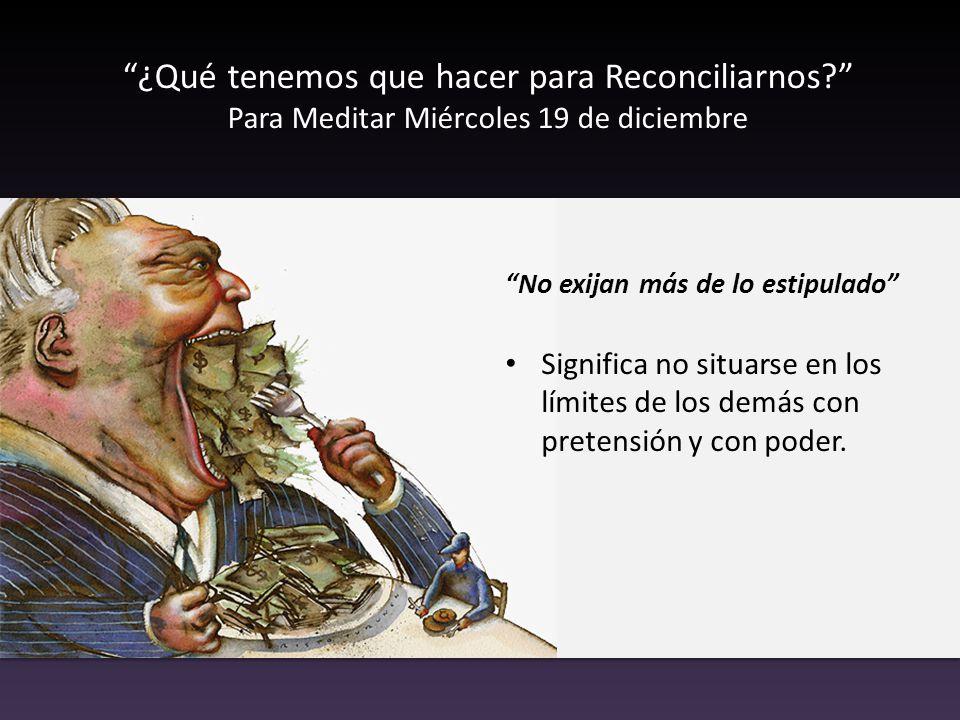 ¿Qué tenemos que hacer para Reconciliarnos? Para Meditar Miércoles 19 de diciembre No exijan más de lo estipulado Significa no situarse en los límites