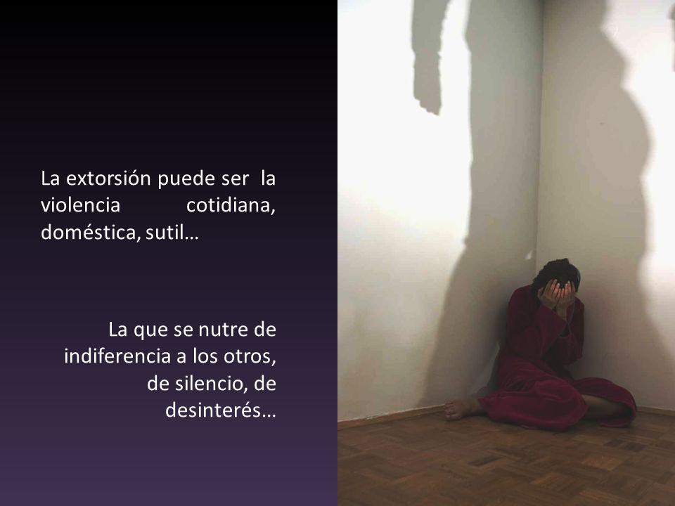 La extorsión puede ser la violencia cotidiana, doméstica, sutil… La que se nutre de indiferencia a los otros, de silencio, de desinterés…