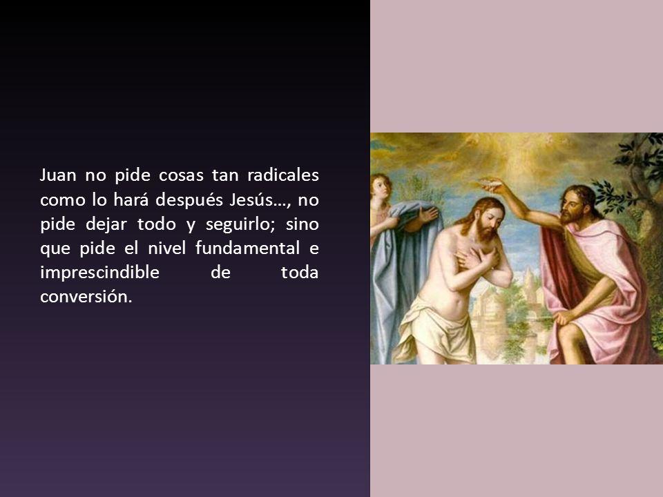 Juan no pide cosas tan radicales como lo hará después Jesús…, no pide dejar todo y seguirlo; sino que pide el nivel fundamental e imprescindible de to
