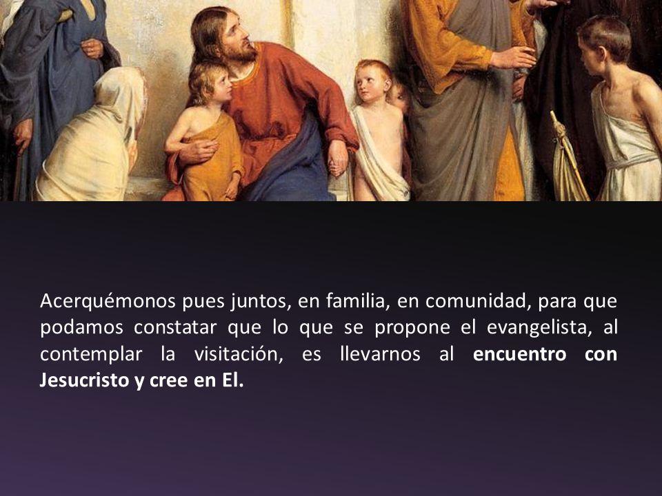 Acerquémonos pues juntos, en familia, en comunidad, para que podamos constatar que lo que se propone el evangelista, al contemplar la visitación, es llevarnos al encuentro con Jesucristo y cree en El.