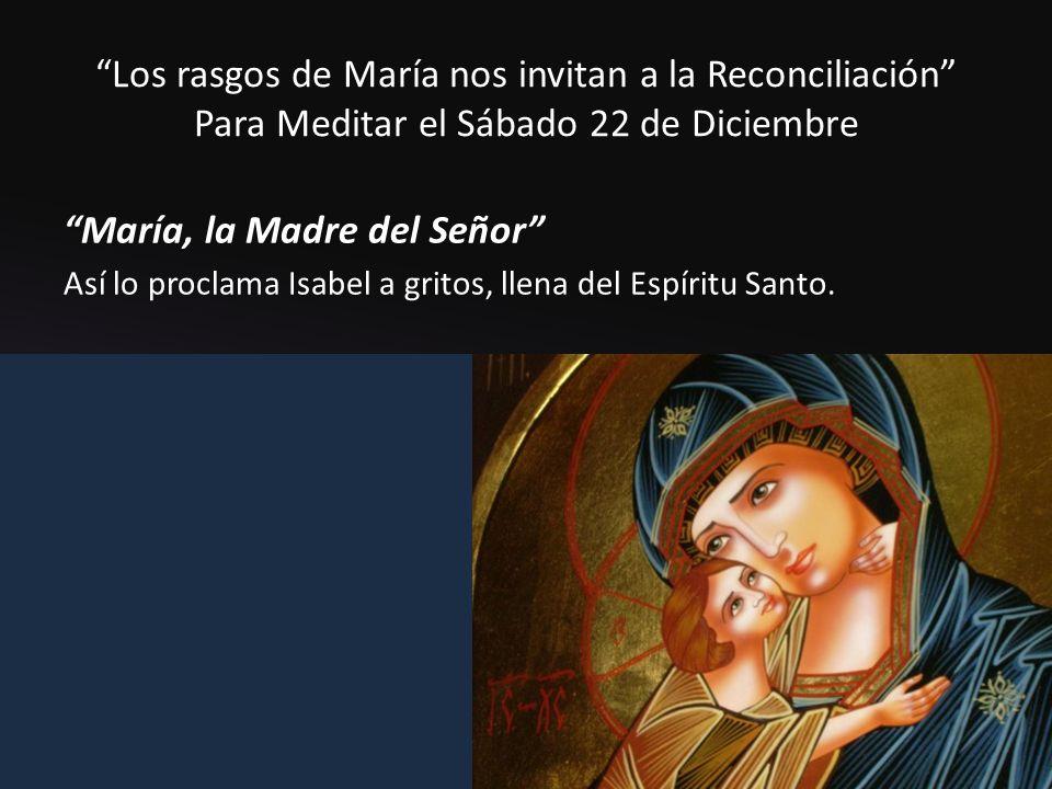 Los rasgos de María nos invitan a la Reconciliación Para Meditar el Sábado 22 de Diciembre María, la Madre del Señor Así lo proclama Isabel a gritos, llena del Espíritu Santo.