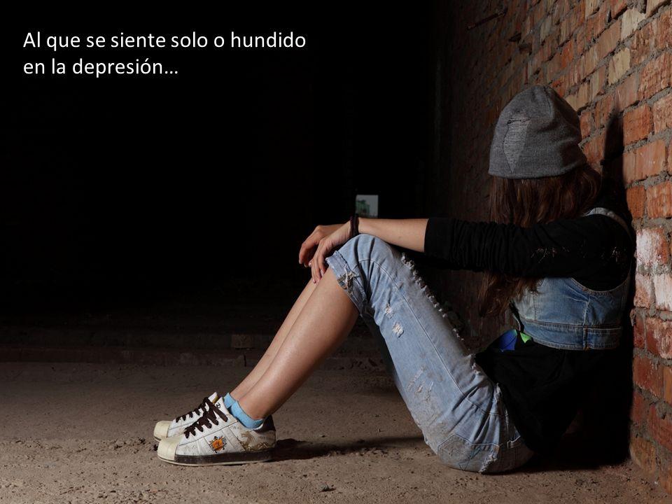 Al que se siente solo o hundido en la depresión…