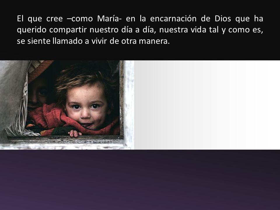 El que cree –como María- en la encarnación de Dios que ha querido compartir nuestro día a día, nuestra vida tal y como es, se siente llamado a vivir de otra manera.