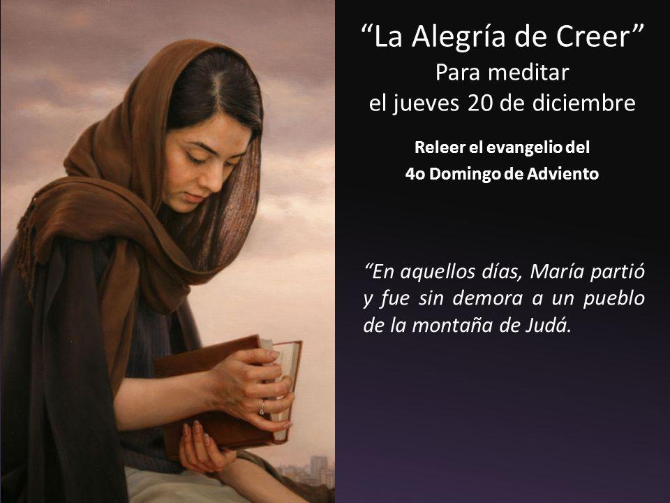 La Alegría de Creer Para meditar el jueves 20 de diciembre Releer el evangelio del 4o Domingo de Adviento En aquellos días, María partió y fue sin demora a un pueblo de la montaña de Judá.