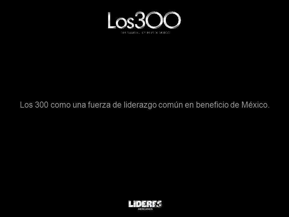 Los 300 como una fuerza de liderazgo común en beneficio de México.