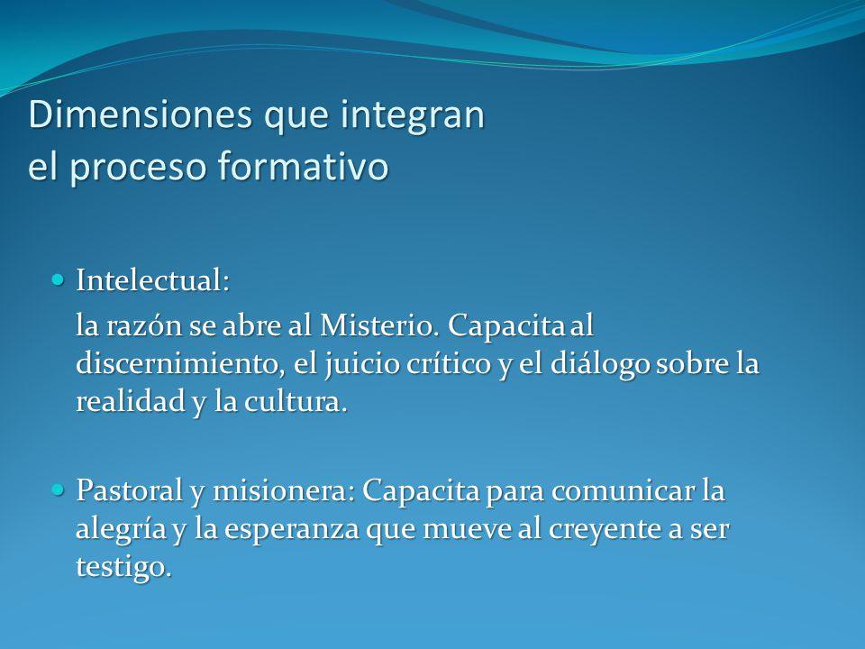 Dimensiones que integran el proceso formativo Intelectual: Intelectual: la razón se abre al Misterio. Capacita al discernimiento, el juicio crítico y