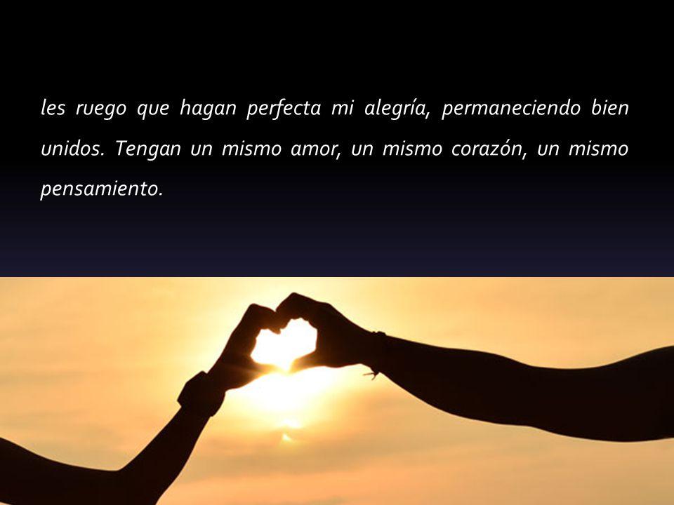 les ruego que hagan perfecta mi alegría, permaneciendo bien unidos. Tengan un mismo amor, un mismo corazón, un mismo pensamiento.