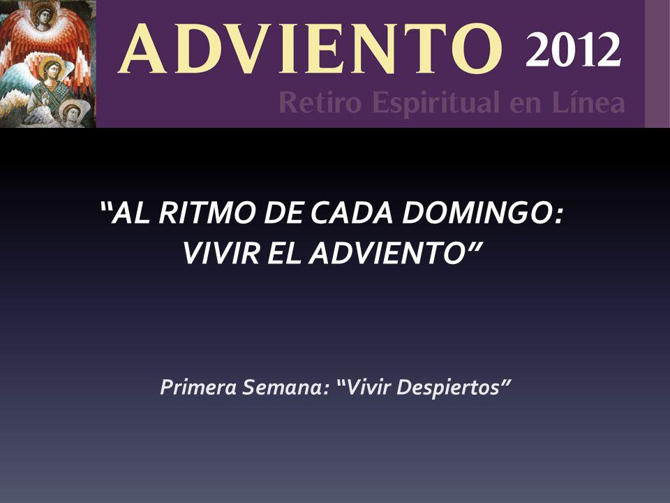 Primera Semana: Vivir Despiertos AL RITMO DE CADA DOMINGO: VIVIR EL ADVIENTO