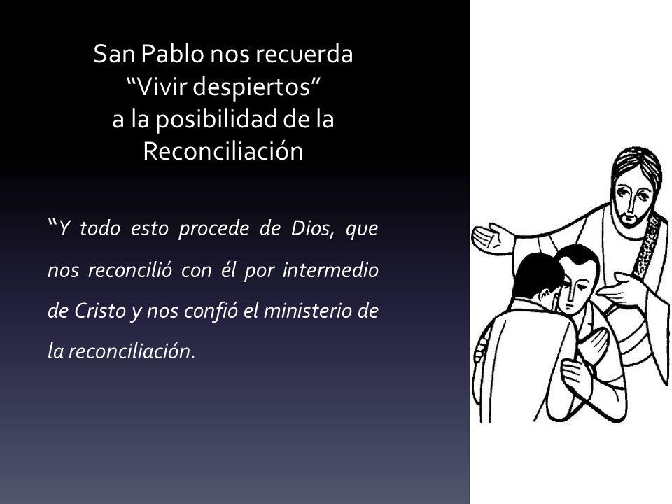 San Pablo nos recuerda Vivir despiertos a la posibilidad de la Reconciliación Y todo esto procede de Dios, que nos reconcilió con él por intermedio de