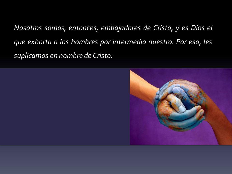 Nosotros somos, entonces, embajadores de Cristo, y es Dios el que exhorta a los hombres por intermedio nuestro. Por eso, les suplicamos en nombre de C