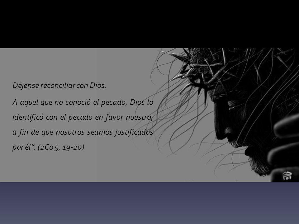 Déjense reconciliar con Dios. A aquel que no conoció el pecado, Dios lo identificó con el pecado en favor nuestro, a fin de que nosotros seamos justif
