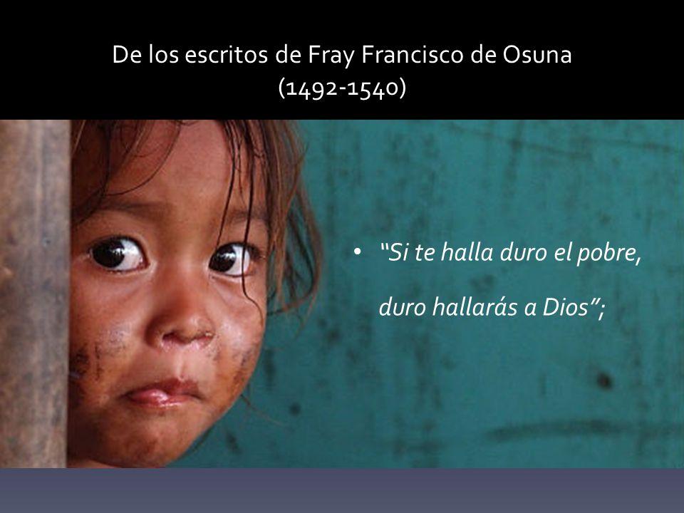 De los escritos de Fray Francisco de Osuna (1492-1540) Si te halla duro el pobre, duro hallarás a Dios;