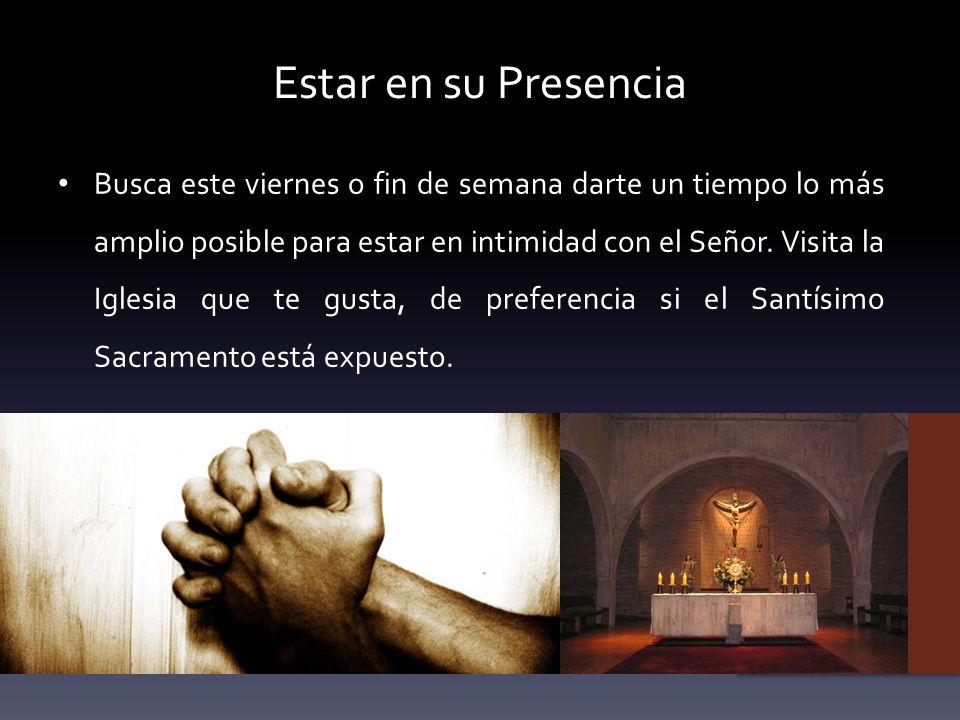 Estar en su Presencia Busca este viernes o fin de semana darte un tiempo lo más amplio posible para estar en intimidad con el Señor. Visita la Iglesia