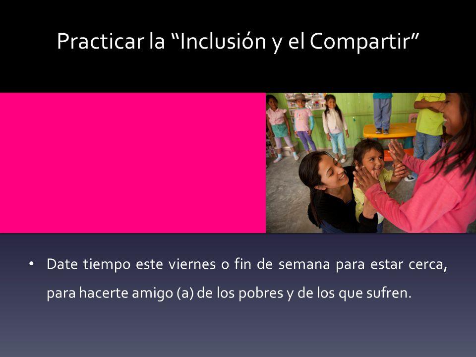 Practicar la Inclusión y el Compartir Date tiempo este viernes o fin de semana para estar cerca, para hacerte amigo (a) de los pobres y de los que suf