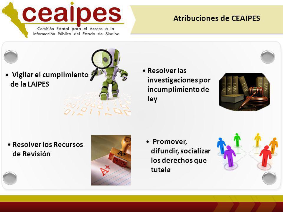 Vigilar el cumplimiento de la LAIPES Atribuciones de CEAIPES Promover, difundir, socializar los derechos que tutela Resolver los Recursos de Revisión Resolver las investigaciones por incumplimiento de ley