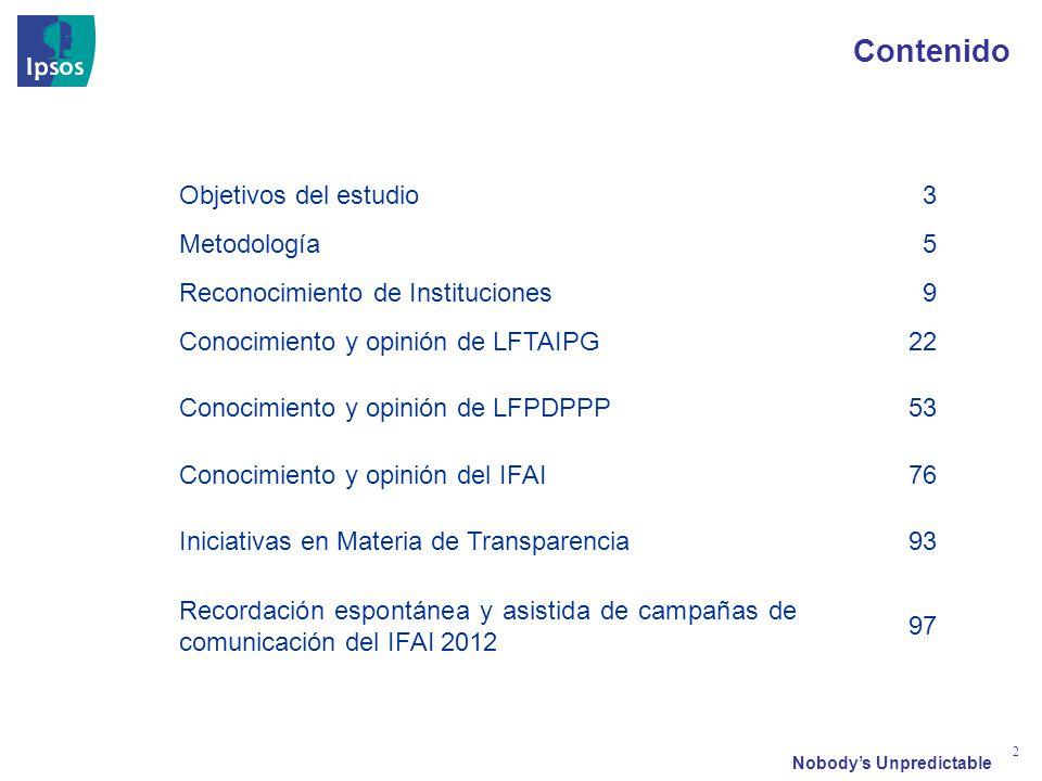 Nobodys Unpredictable 2 Contenido Objetivos del estudio3 Metodología5 Reconocimiento de Instituciones9 Conocimiento y opinión de LFTAIPG22 Conocimiento y opinión de LFPDPPP53 Conocimiento y opinión del IFAI76 Iniciativas en Materia de Transparencia93 Recordación espontánea y asistida de campañas de comunicación del IFAI 2012 97
