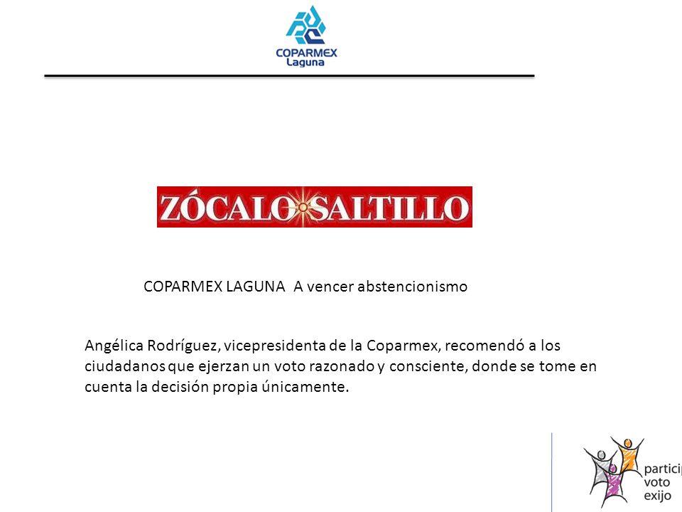 COPARMEX LAGUNA A vencer abstencionismo Angélica Rodríguez, vicepresidenta de la Coparmex, recomendó a los ciudadanos que ejerzan un voto razonado y consciente, donde se tome en cuenta la decisión propia únicamente.