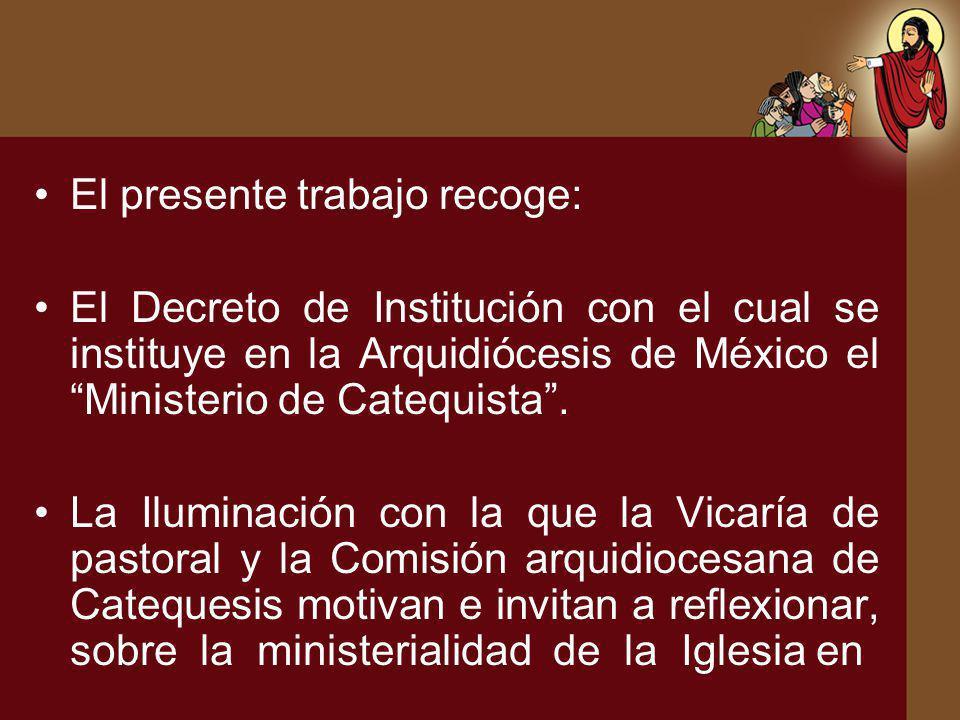 El presente trabajo recoge: El Decreto de Institución con el cual se instituye en la Arquidiócesis de México el Ministerio de Catequista. La Iluminaci
