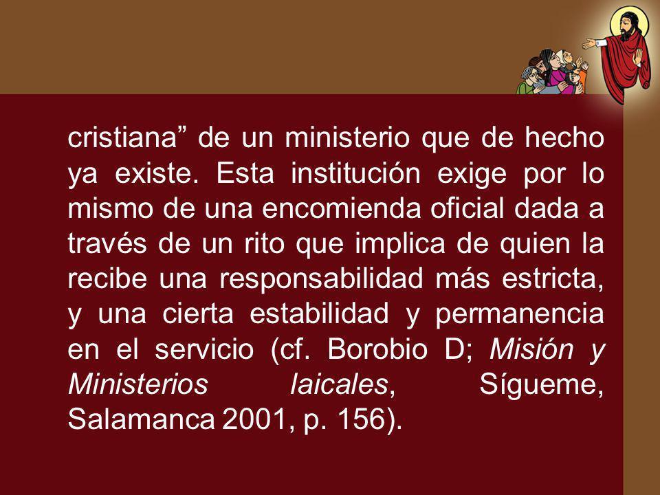 cristiana de un ministerio que de hecho ya existe. Esta institución exige por lo mismo de una encomienda oficial dada a través de un rito que implica