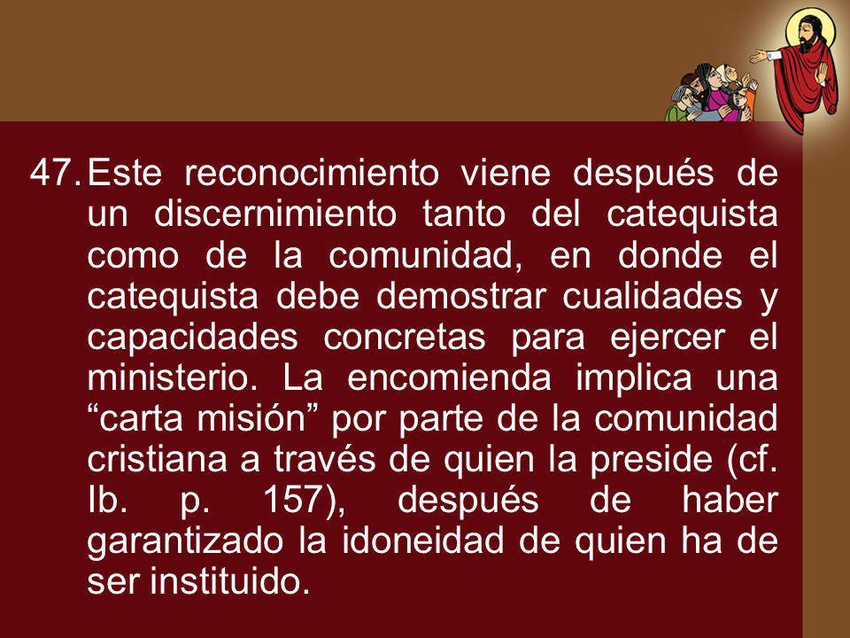 47.Este reconocimiento viene después de un discernimiento tanto del catequista como de la comunidad, en donde el catequista debe demostrar cualidades