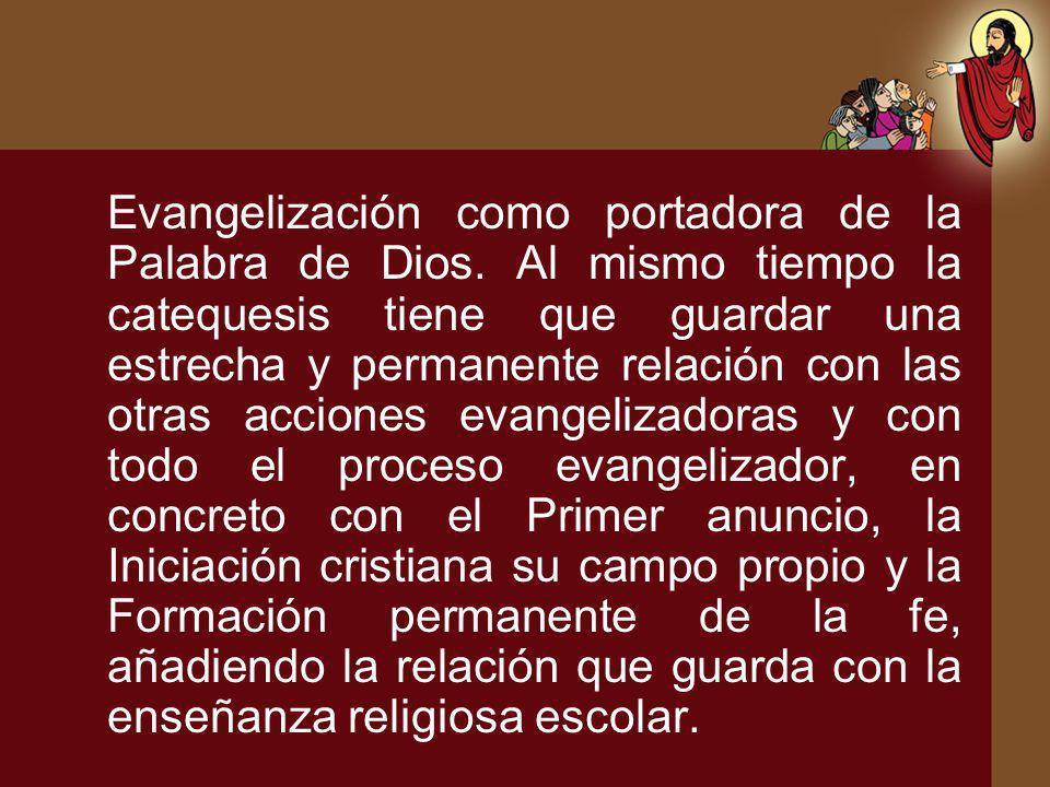 Evangelización como portadora de la Palabra de Dios. Al mismo tiempo la catequesis tiene que guardar una estrecha y permanente relación con las otras