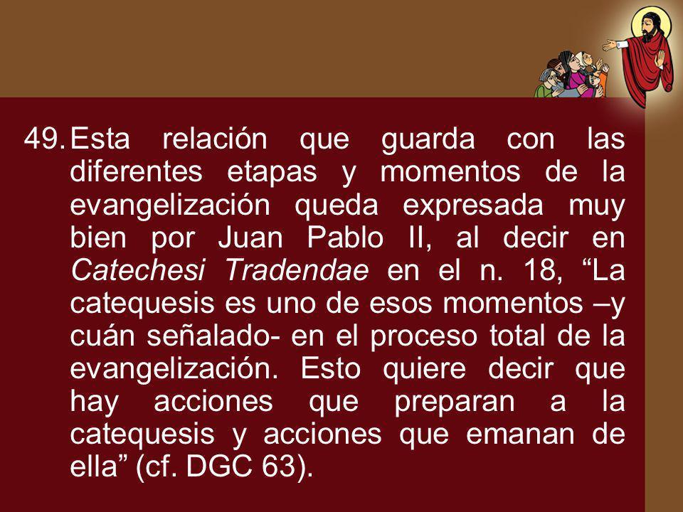 49.Esta relación que guarda con las diferentes etapas y momentos de la evangelización queda expresada muy bien por Juan Pablo II, al decir en Cateches