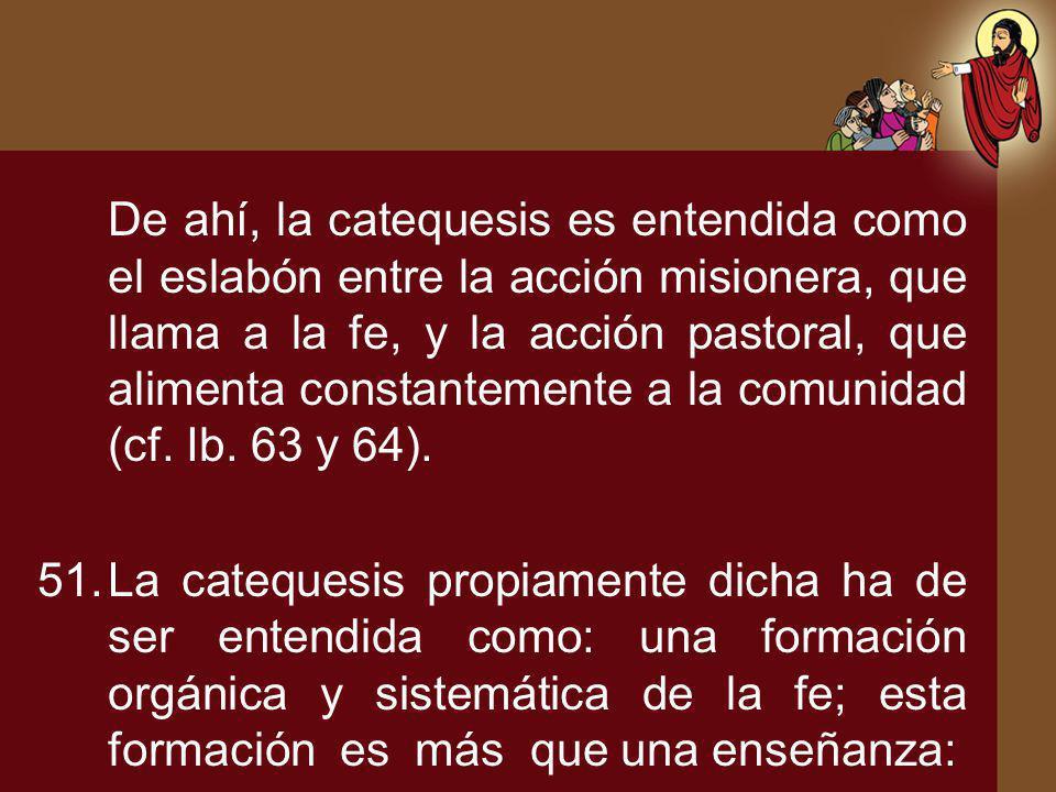 De ahí, la catequesis es entendida como el eslabón entre la acción misionera, que llama a la fe, y la acción pastoral, que alimenta constantemente a l