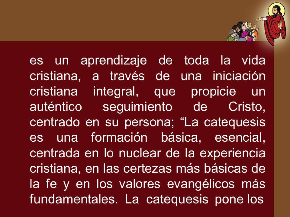 es un aprendizaje de toda la vida cristiana, a través de una iniciación cristiana integral, que propicie un auténtico seguimiento de Cristo, centrado