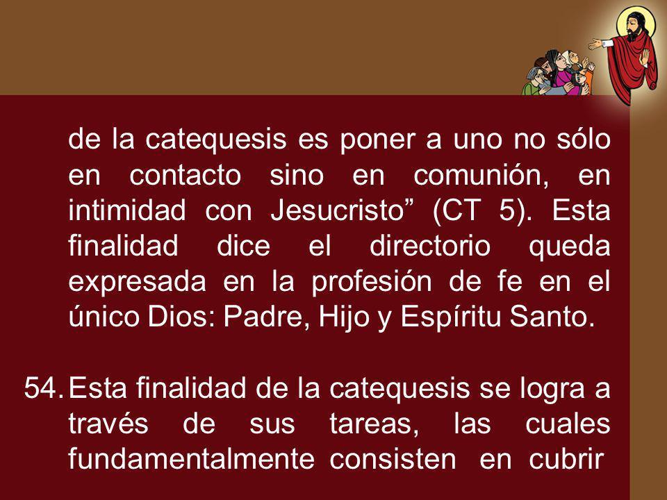 de la catequesis es poner a uno no sólo en contacto sino en comunión, en intimidad con Jesucristo (CT 5). Esta finalidad dice el directorio queda expr