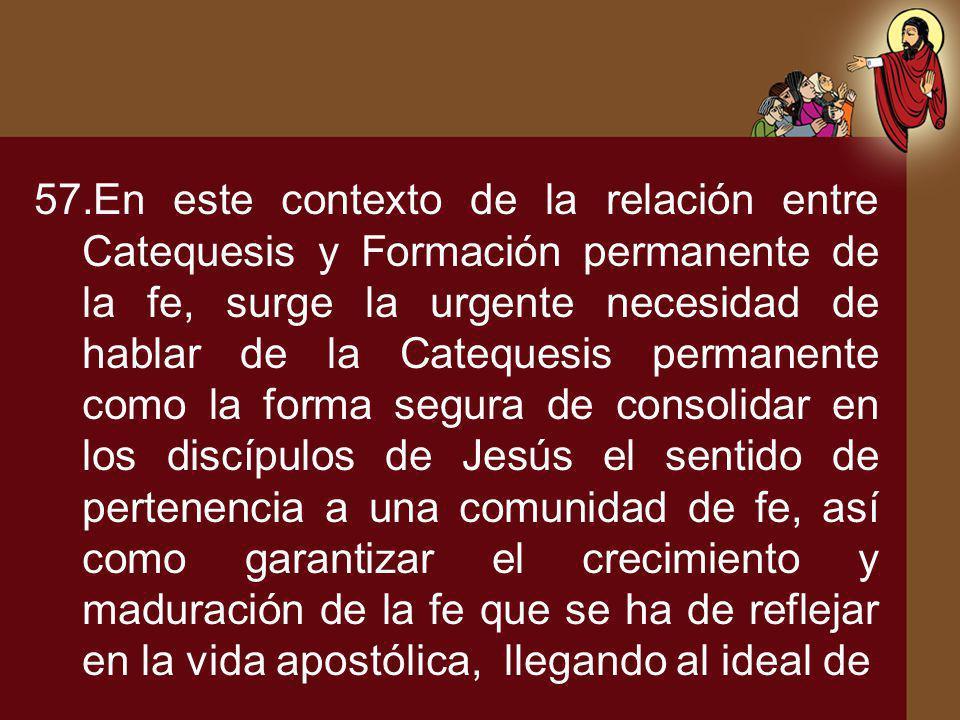 57.En este contexto de la relación entre Catequesis y Formación permanente de la fe, surge la urgente necesidad de hablar de la Catequesis permanente