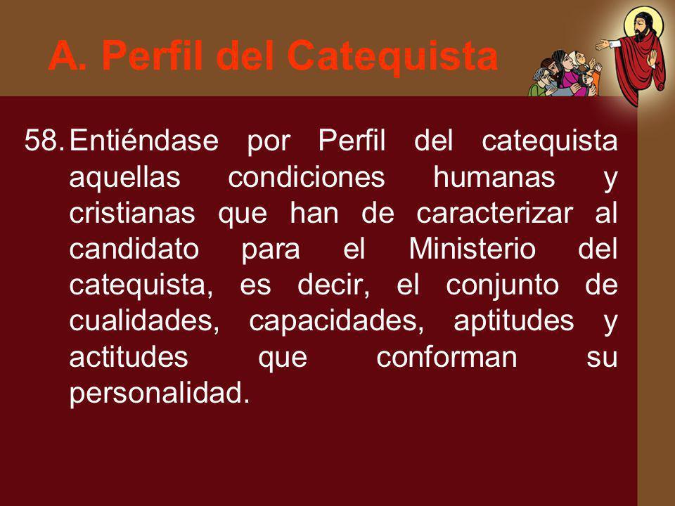 A. Perfil del Catequista 58.Entiéndase por Perfil del catequista aquellas condiciones humanas y cristianas que han de caracterizar al candidato para e