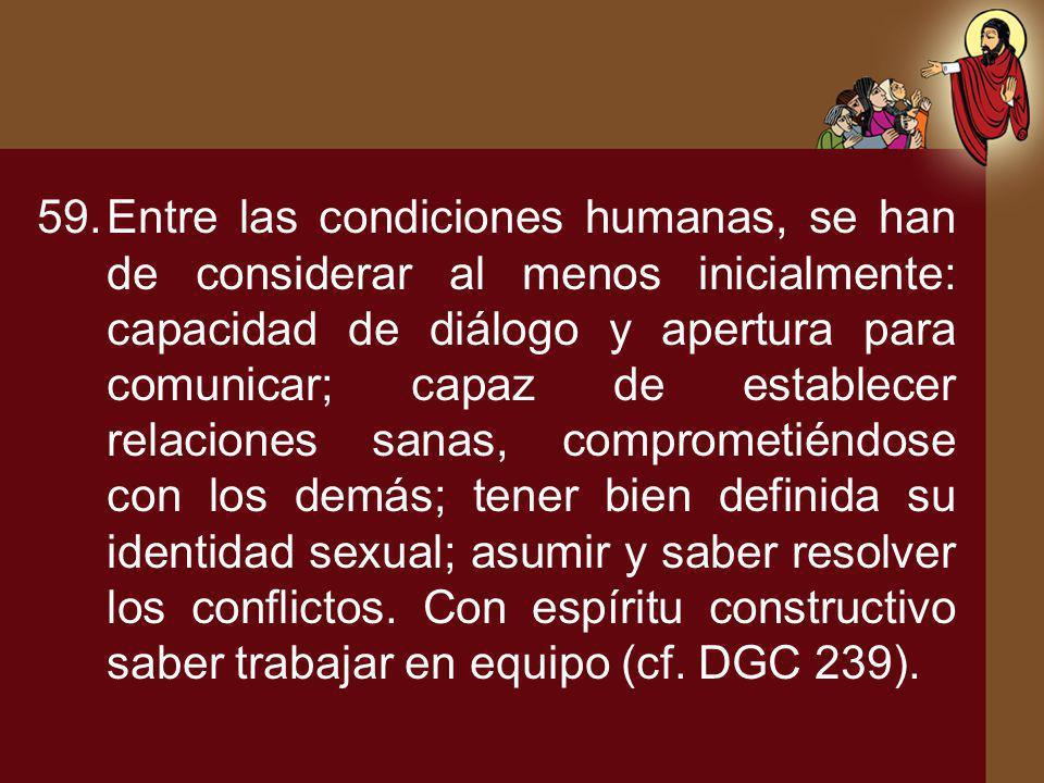 59.Entre las condiciones humanas, se han de considerar al menos inicialmente: capacidad de diálogo y apertura para comunicar; capaz de establecer rela