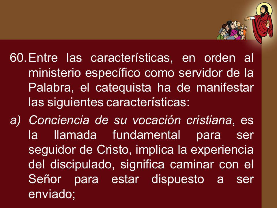60.Entre las características, en orden al ministerio específico como servidor de la Palabra, el catequista ha de manifestar las siguientes característ