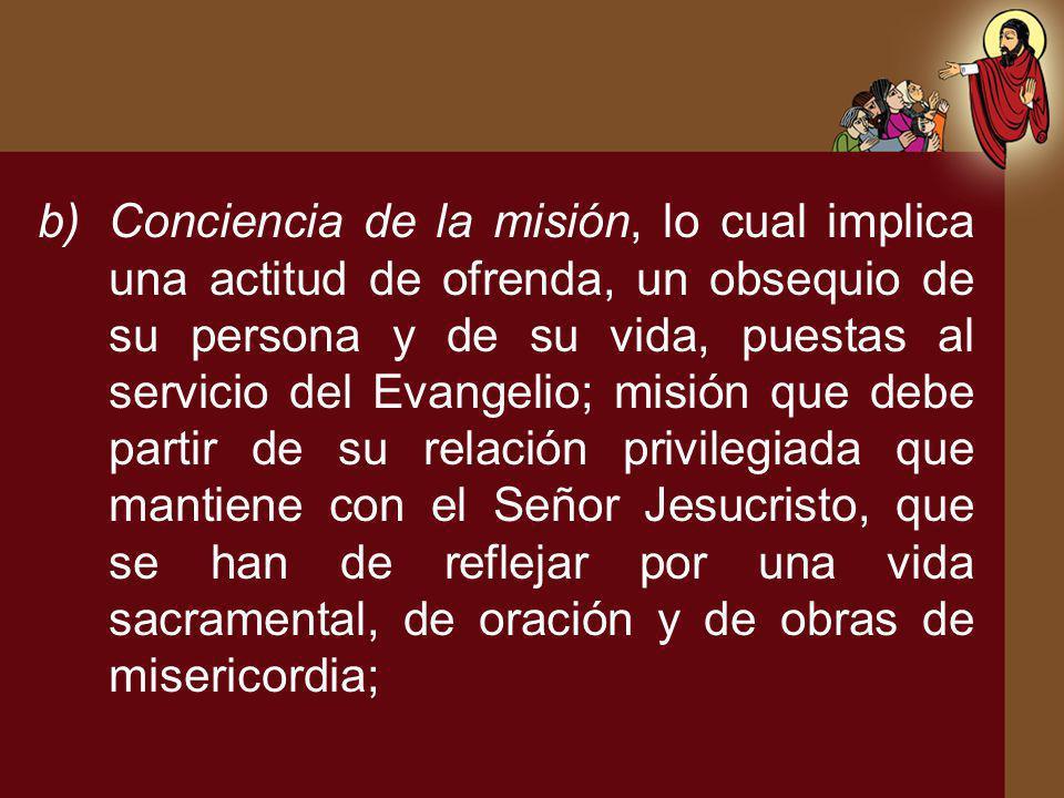 b)Conciencia de la misión, lo cual implica una actitud de ofrenda, un obsequio de su persona y de su vida, puestas al servicio del Evangelio; misión q