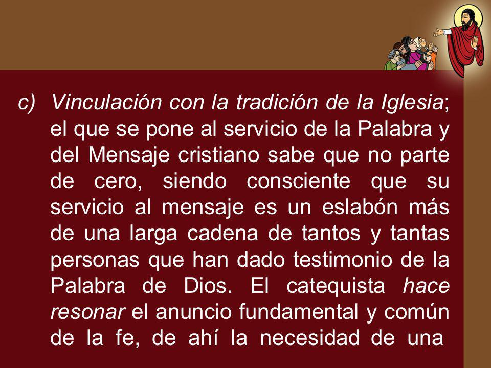 c)Vinculación con la tradición de la Iglesia; el que se pone al servicio de la Palabra y del Mensaje cristiano sabe que no parte de cero, siendo consc