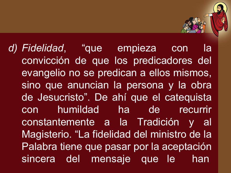 d)Fidelidad, que empieza con la convicción de que los predicadores del evangelio no se predican a ellos mismos, sino que anuncian la persona y la obra