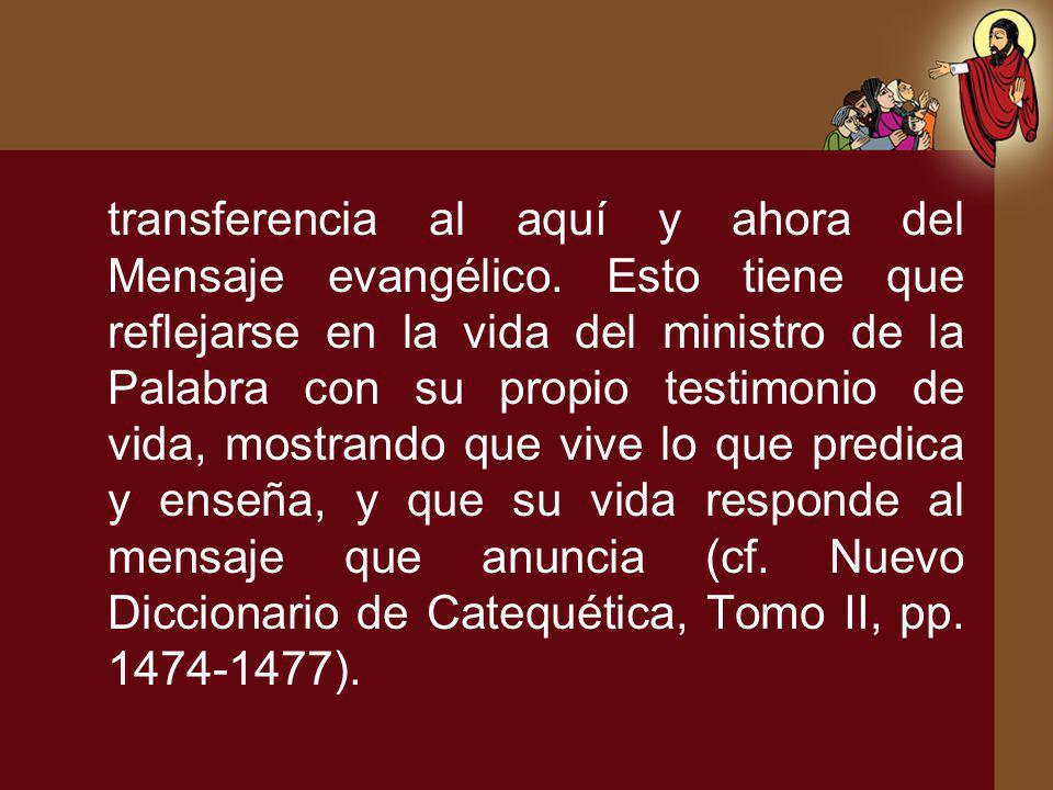 transferencia al aquí y ahora del Mensaje evangélico. Esto tiene que reflejarse en la vida del ministro de la Palabra con su propio testimonio de vida