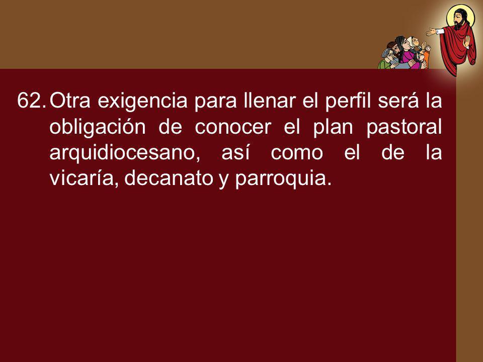 62.Otra exigencia para llenar el perfil será la obligación de conocer el plan pastoral arquidiocesano, así como el de la vicaría, decanato y parroquia