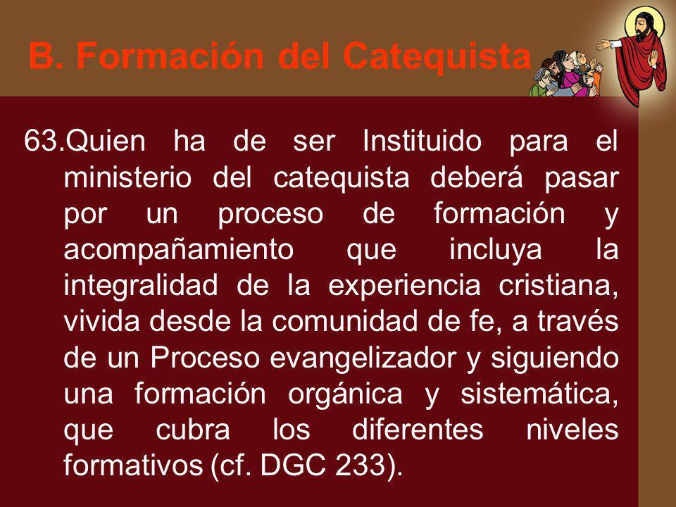 B. Formación del Catequista 63.Quien ha de ser Instituido para el ministerio del catequista deberá pasar por un proceso de formación y acompañamiento