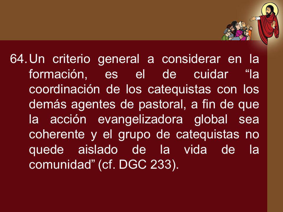 64.Un criterio general a considerar en la formación, es el de cuidar la coordinación de los catequistas con los demás agentes de pastoral, a fin de qu